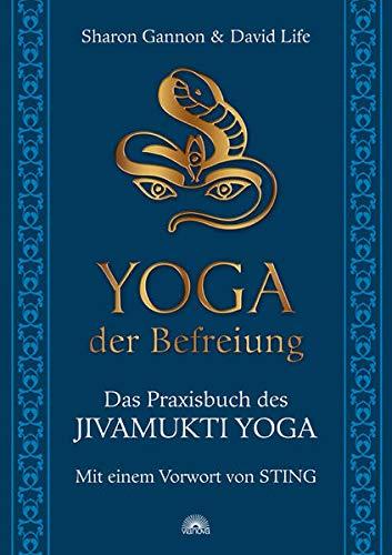 Yoga der Befreiung: Das Praxisbuch des JIVAMUKTI YOGA - Mit einem Vorwort von Sting