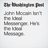 John Mccain Isn't the Ideal Messenger. He's the Ideal Message.'s image