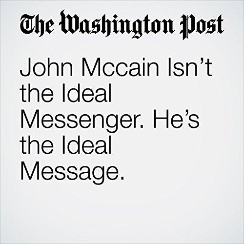 John Mccain Isn't the Ideal Messenger. He's the Ideal Message. copertina