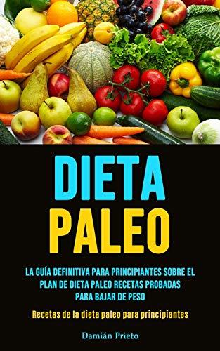Dieta Paleo: La guía definitiva para principiantes sobre el plan de dieta paleo recetas probadas para bajar de peso (Recetas de la dieta paleo para principiantes)