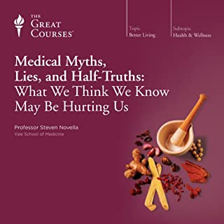 Medical Myths, Lies, and Half-Truths: What We Think We Know May Be Hurting Us                   Written by:                                                                                                                                 Steven Novella,                                                                                        The Great Courses                               Narrated by:                                                                                                                                 Steven Novella                      Length: 12 hrs and 25 mins     62 ratings     Overall 4.6