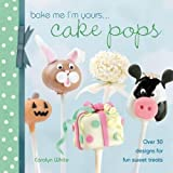 Bake Me I'm Yours...Cake Pops: Over 30 designs for fun sweet treats