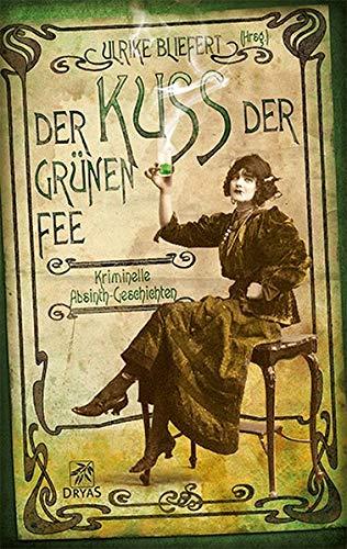 Der Kuss der grünen Fee: Kriminelle Absinth-Geschichten