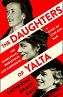 The Daughters of Yalta: The Churchills, Roosevelts and Harrimans – a Story of Love and War