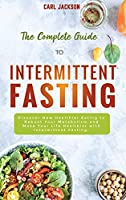 The Complete Guide to Intermittent Fasting: Discover New Healthier Eating to Reboot Your Metabolism and Make Your Life Healthier with Intermittent Fasting.