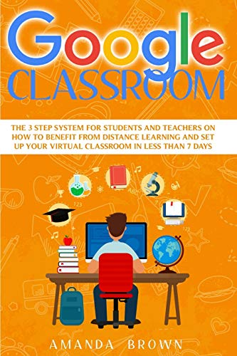 Google Classroom: The 3 Step System for Students and Teachers on How to Benefit from Distance Learning and Set up Your Virtual Classroom in Less Than 7 Days.