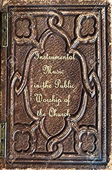 Instrumental Music in the Public Worship of the Church (Restoration Reprint Library Book 2) by [John  Girardeau, Katheryn Haddad, Northern  Publishing House]
