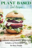 Plant-Based Diet Recipes: Cookbook with 51 Healthy Whole-Food. Includes a 4-Week Meal Plan for Busy People