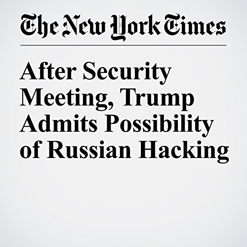 After Security Meeting, Trump Admits Possibility of Russian Hacking cover art
