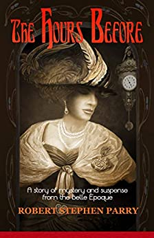 THE HOURS BEFORE: A Story of Mystery and Suspense from the Belle Époque by [Robert Stephen Parry]