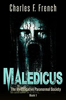 Maledicus: The Investigative Paranormal Society Book I by [Charles F. French]