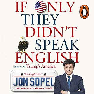 If Only They Didn't Speak English     Notes From Trump's America              By:                                                                                                                                 Jon Sopel                               Narrated by:                                                                                                                                 Jon Sopel                      Length: 9 hrs and 52 mins     648 ratings     Overall 4.6