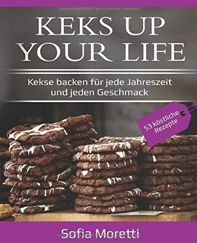KEKS UP YOUR LIFE - Kekse backen für jede Jahreszeit und jeden Geschmack: 53 Rezepte: Weihnachtdplätzchen, Ostergebäck, Sommerliche Kekse uvm.