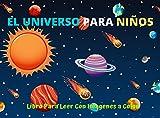 EL Universo Para Niños Libro Para Leer Con Fotos A Color: Libro de Actividades Infantiles Para niños de 8 A 10 Años Primaria Escuela Primera Enciclopedia Astronomía, El Universo, Sistema Solar