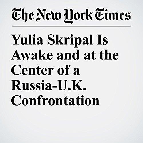 Yulia Skripal Is Awake and at the Center of a Russia-U.K. Confrontation copertina
