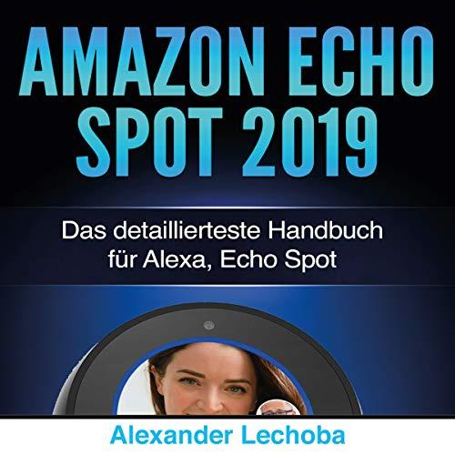 Amazon Echo Spot 2019: Das detaillierteste Handbuch für Alexa, Echo Spot - Anleitungen, Einstellung, IFTT, Skills & Lustiges - 2019 Titelbild