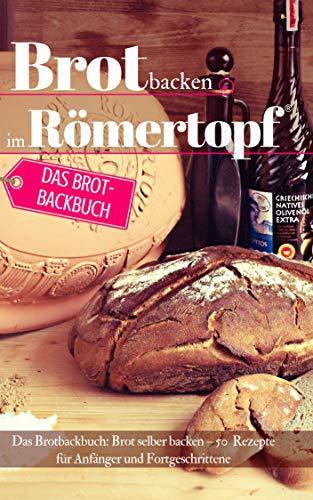 Brot backen im Römertopf: Das Brotbackbuch: Brot selber backen – 50 Rezepte für Anfänger und Fortgeschrittene (Backen - die besten Rezepte 29)