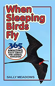 When Sleeping Birds Fly: 365 Amazing Facts About the Animal Kingdom (Amazing Animal Facts Book 1) by [Sally Meadows]