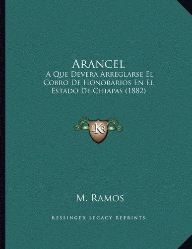 Arancel: A Que Devera Arreglarse El Cobro De Honorarios En El Estado De Chiapas (1882) (Spanish Edition)