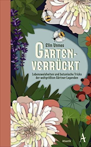 Gartenverrückt: Lebensweisheiten und botanische Tricks von unsterblichen Gartengenies
