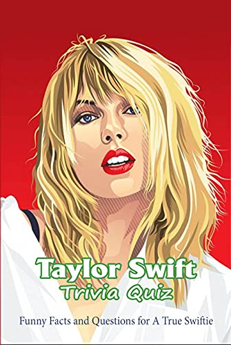 Taylor Swift Trivia Quiz: Funny Facts and Questions for A True Swiftie: The Ultimate Taylor Swift Trivia (English Edition)