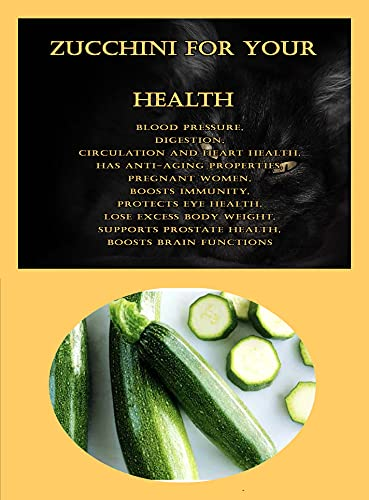 Zucchini For Your Health: Blood Pressure, Digestion, Circulation And Heart Health, Has Anti-Aging Properties, Pregnant Women, Boosts Immunity, Protects ... Lose Excess Body Weight (English Edition)