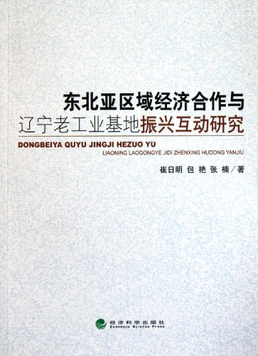 The Interactive Research between Northeast Asia Economic Cooperation and the Revitalization of Liaoning Old Industrial Base (Chinese Edition)