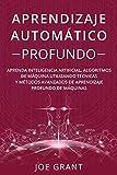 Aprendizaje Automático Profundo: Aprenda inteligencia artificial, algoritmos de máquina utilizando técnicas y métodos avanzados de aprendizaje profundo de máquinas
