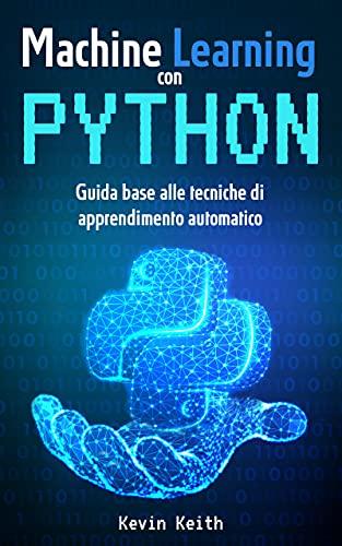 Machine Learning con Python: Guida base alle tecniche di apprendimento automatico per creare modelli, utilizzare algoritmi e analizzare dati. Per appassionati ... Artificiale e software (Italian Edition)