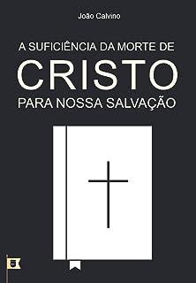 A Suficiência da Morte de Cristo Para Nossa Salvação, por João Calvino: O Sétimo de uma Série de 8 Sermões sobre a Paixão ...