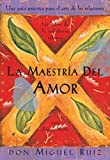 La maestría del amor: Una guía práctica para el arte de las relaciones (Un libro de la sabiduría tolteca)