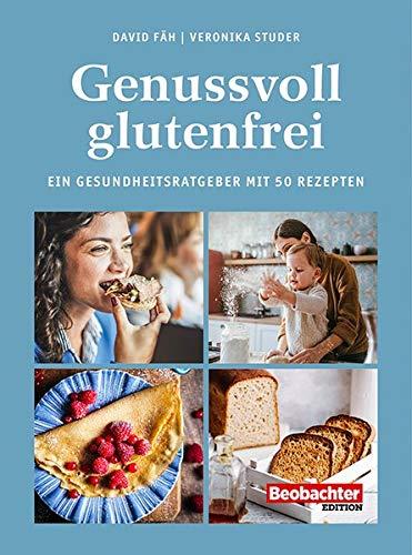 Genussvoll glutenfrei: Ein Gesundheitsratgeber mit 50 Rezepten