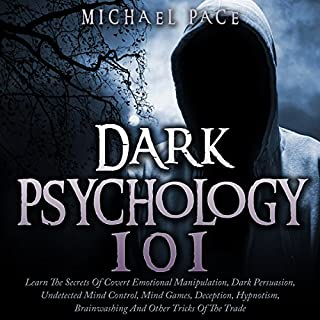 Dark Psychology 101      Learn the Secrets of Covert Emotional Manipulation, Dark Persuasion, Undetected Mind Control, Mind Games, Deception, Hypnotism, Brainwashing and Other Tricks of the Trade              By:                                                                                                                                 Michael Pace                               Narrated by:                                                                                                                                 Jim D Johnston                      Length: 3 hrs and 41 mins     273 ratings     Overall 3.9