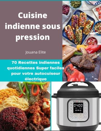 Cuisine indienne sous pression: 70 Recettes indiennes quotidiennes Super faciles pour votre autocuiseur électrique