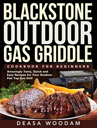Blackstone Outdoor Gas Griddle Cookbook for Beginners: Amazingly Tasty, Quick and Easy Recipes for Your Outdoor Flat Top Gas Grill