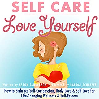 Self Care: Love Yourself     How to Embrace Self-Compassion, Body Love & Self Love for Life-Changing Wellness & Self-Esteem              By:                                                                                                                                 Aston Sanderson                               Narrated by:                                                                                                                                 Randal Schaffer                      Length: 1 hr and 6 mins     11 ratings     Overall 4.5