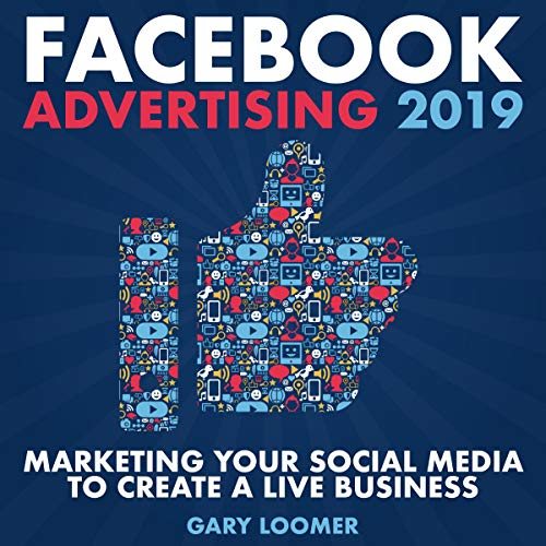 Facebook Advertising 2019: Marketing Your Social Media to Create a Live Business audiobook cover art