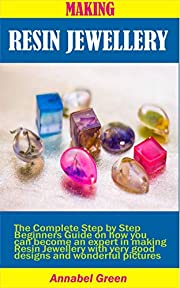 MAKING RESIN JEWELLERY: The Complete Step by Step Beginners Guide on how you can become an expert in making Resin Jewellery with very good designs and wonderful pictures