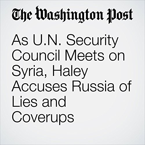As U.N. Security Council Meets on Syria, Haley Accuses Russia of Lies and Coverups copertina
