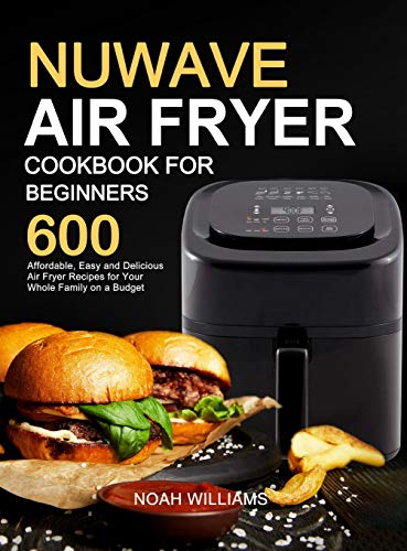 Nuwave Air Fryer Cookbook for Beginners: 600 Affordable, Easy and Delicious Air Fryer Recipes for Your Whole Family on a Budget