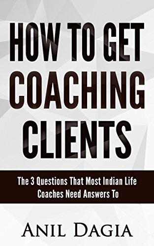 How to get coaching clients: The 3 Questions That Most Indian Life Coaches Need Answers To (English Edition)