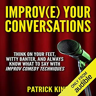 Improve Your Conversations: Think on Your Feet, Witty Banter, and Always Know What to Say with Improv Comedy Techniques cover art