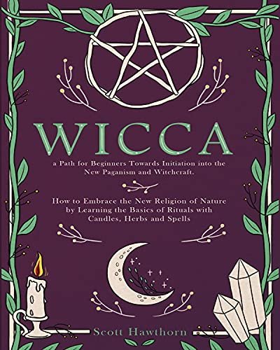 Wicca: Path for Beginners Towards Initiation Into the New Paganism and Witchcraft. How to Embrace the New Religion of Nature by Learning the Basics of ... Candles, Herbs and Spells (English Edition)