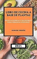 Libro de Cocina a Base de Plantas 2021: Recetas Rápidas Y Saludables Para Personas Ocupadas