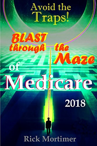 """Avoid the Traps! Blast Through The Maze of Medicare: How to Find the Best Medicare Plan for You, and How to Get Everything You Need Once You Are ... the Traps!"""" Series, Book 1) (Volume 1)"""