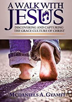A WALK WITH JESUS: DISCOVERING AND CAPTURING THE GRACE CULTURE OF CHRIST (Effortless Life Series Book 1) by [McDaniels A. Gyamfi]