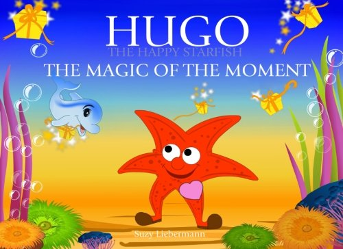 The Magic of the Moment (Hugo the Happy Starfish - Educational Children's Book Collection) (Volume 4)