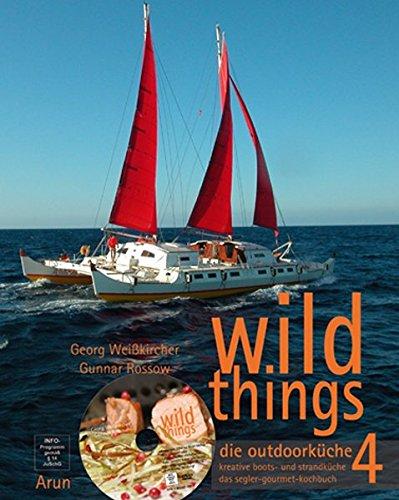 wild things - die outdoorküche 4: kreative boots- und strandküche. das segler-gourmet-kochbuch