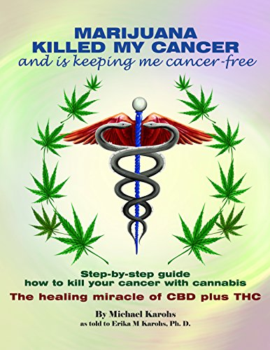 MARIJUANA KILLED MY CANCER and is keeping me cancer-free: Step-by-step guide how to kill your cancer with cannabis. The healing miracle of CBD plus THC