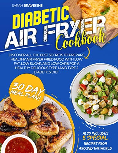 DIABETIC AIR FRYER COOKBOOK: Discover All The Best Secrets To Prepare Healthy Air Fryer Fried Food With Low Fat, Low Sugar, And Low Carb for A Healthy Delicious Type 1 and Type 2 Diabetics Diet